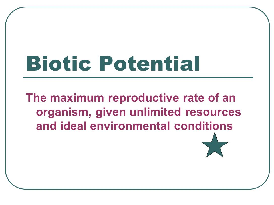 Biotic Potential The maximum reproductive rate of an organism, given unlimited resources and ideal environmental conditions.