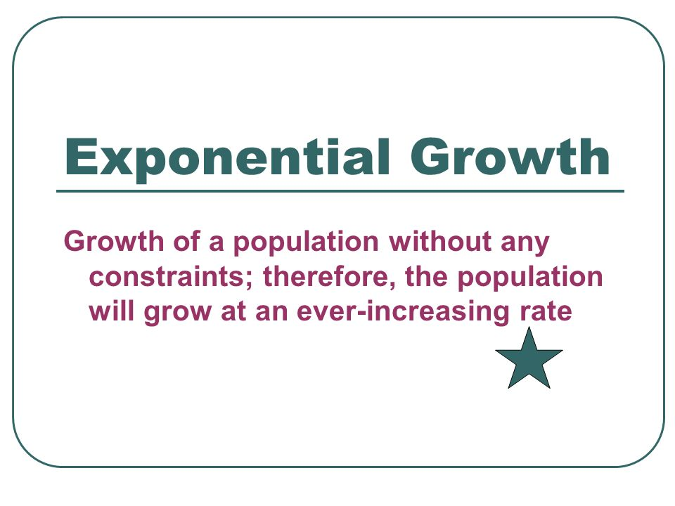 Exponential Growth Growth of a population without any constraints; therefore, the population will grow at an ever-increasing rate.