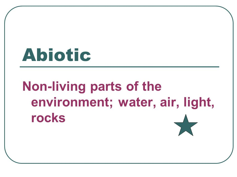 Abiotic Non-living parts of the environment; water, air, light, rocks