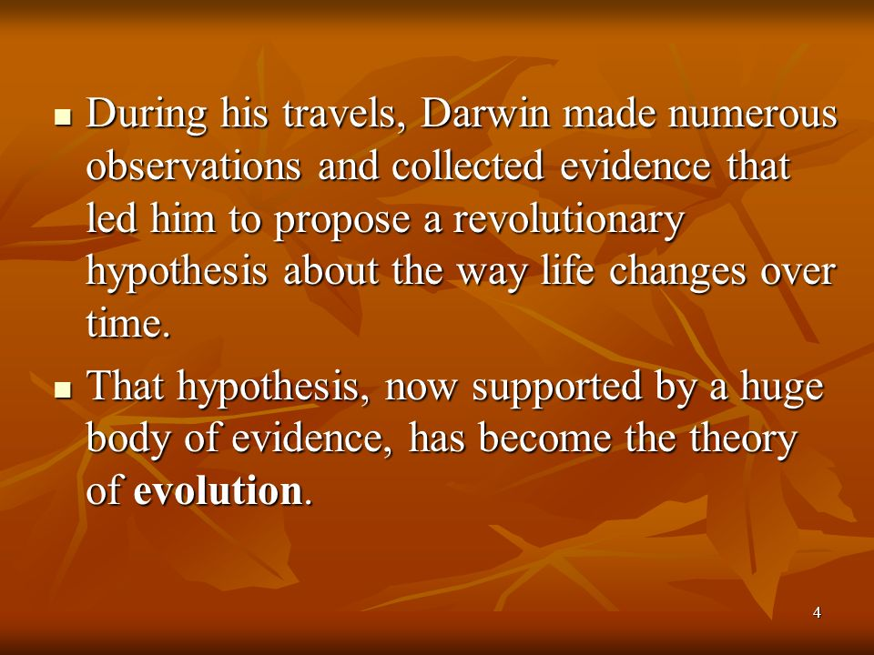 During his travels, Darwin made numerous observations and collected evidence that led him to propose a revolutionary hypothesis about the way life changes over time.