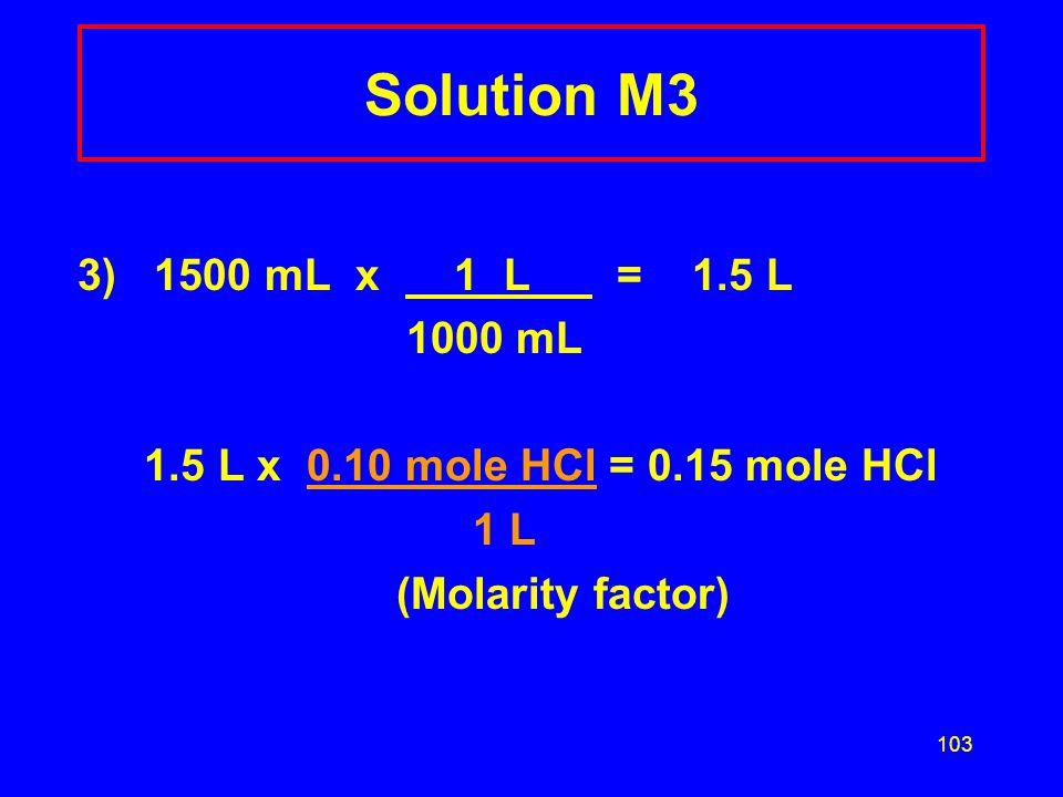 Solution M3 3) 1500 mL x 1 L = 1.5 L. 1000 mL. 1.5 L x 0.10 mole HCl = 0.15 mole HCl.