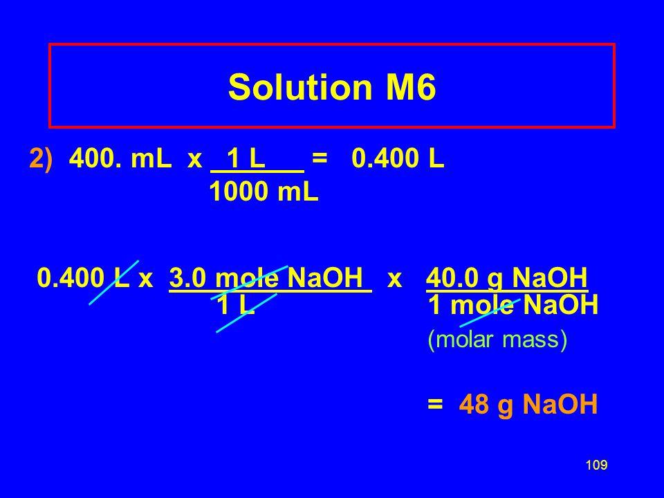 Solution M6 2) 400. mL x 1 L = 0.400 L. 1000 mL. 0.400 L x 3.0 mole NaOH x 40.0 g NaOH 1 L 1 mole NaOH.