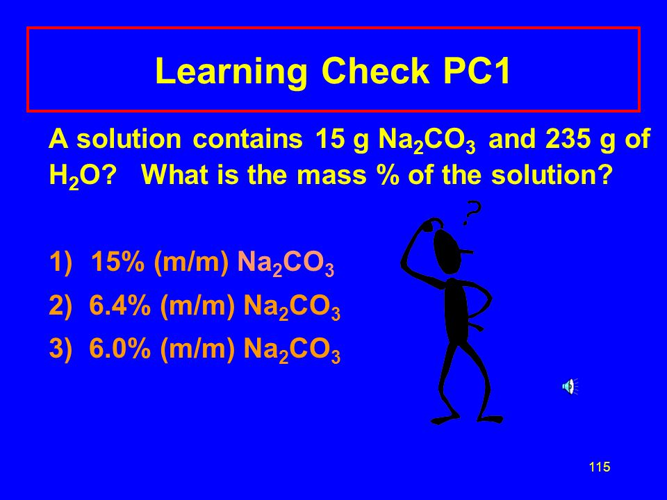 Learning Check PC1 A solution contains 15 g Na2CO3 and 235 g of H2O What is the mass % of the solution