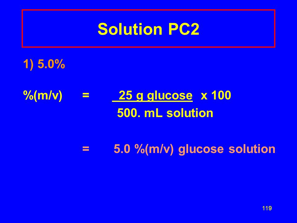 Solution PC2 1) 5.0% %(m/v) = 25 g glucose x 100 500. mL solution