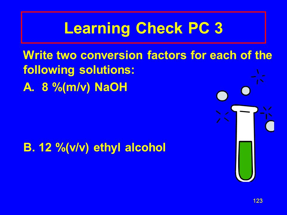 Learning Check PC 3 Write two conversion factors for each of the following solutions: A. 8 %(m/v) NaOH.