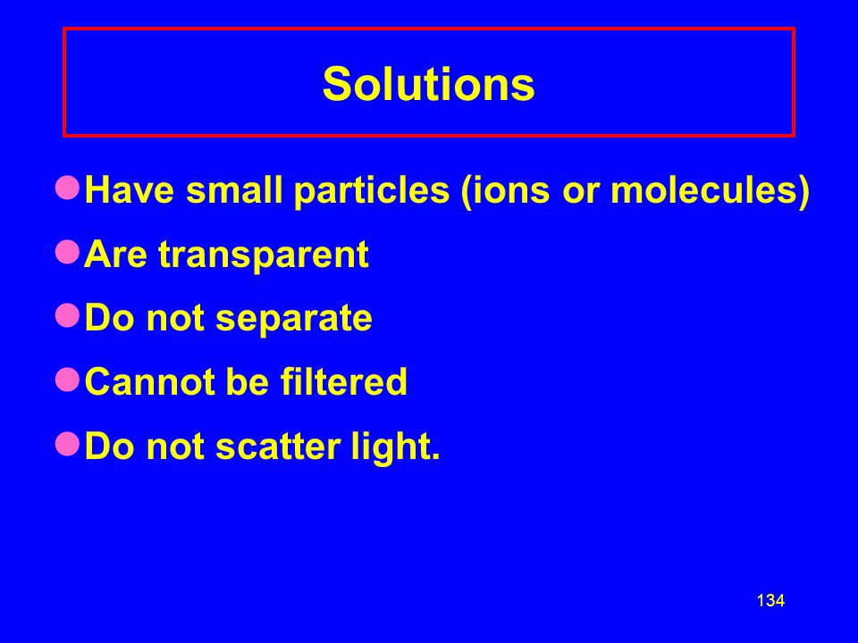 Solutions Have small particles (ions or molecules) Are transparent