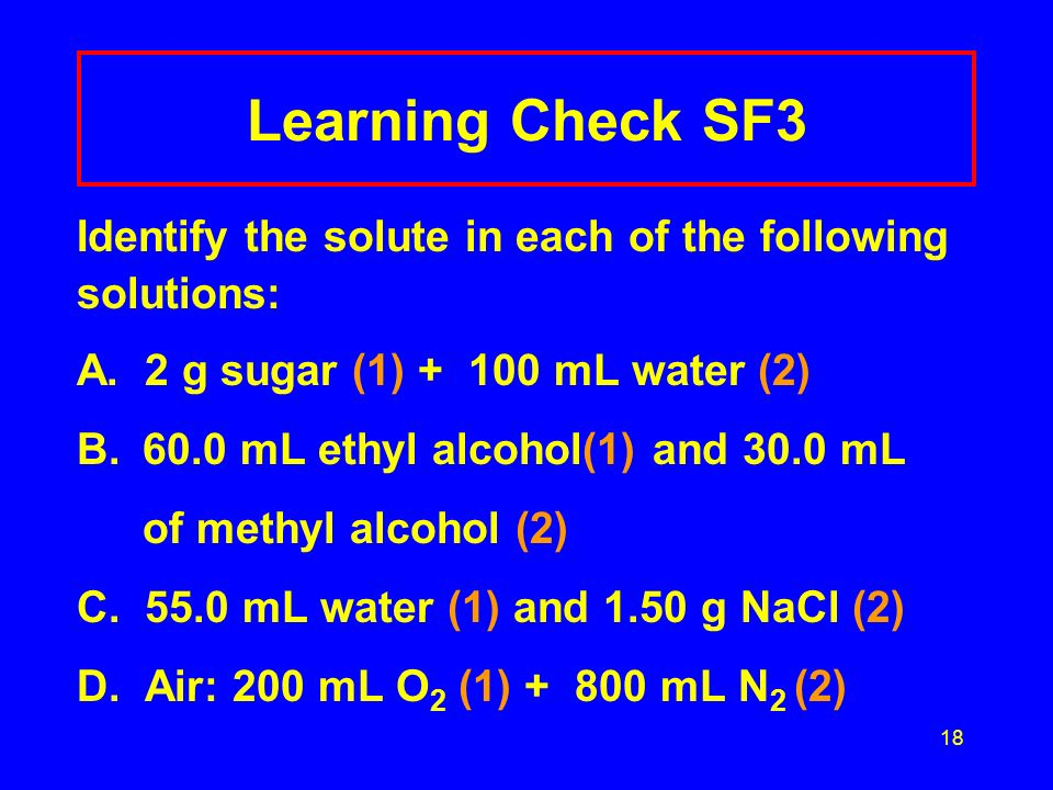 Learning Check SF3 Identify the solute in each of the following solutions: A. 2 g sugar (1) + 100 mL water (2)