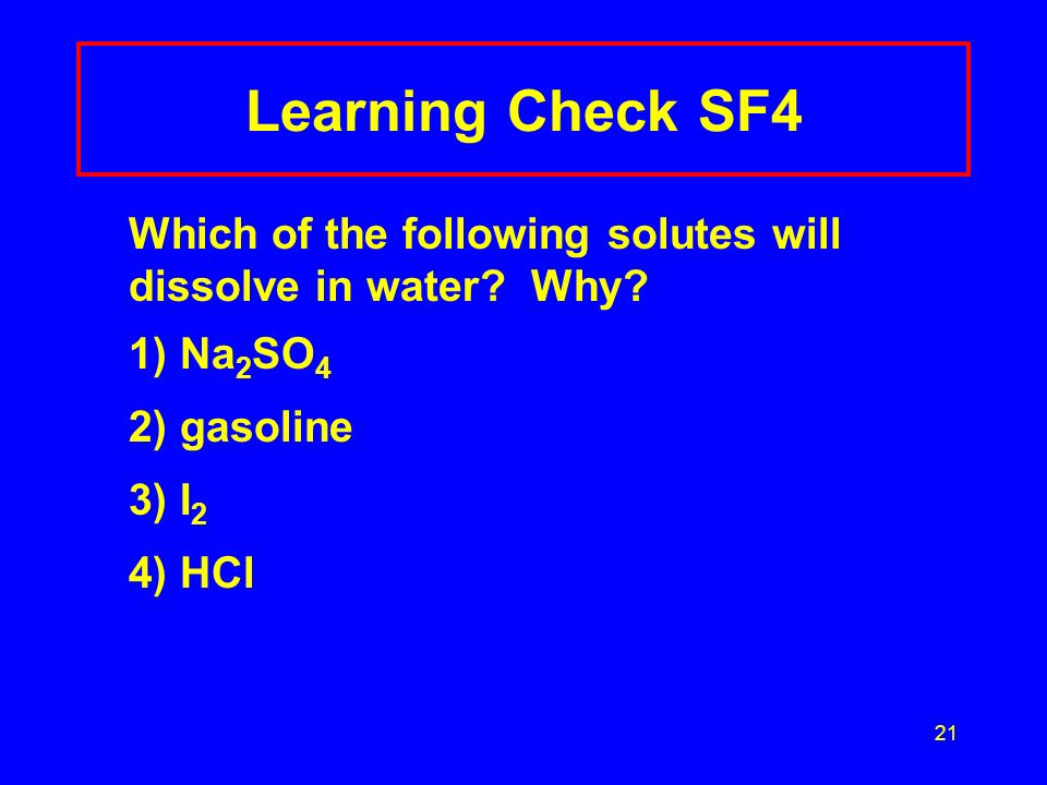 Learning Check SF4 Which of the following solutes will dissolve in water Why 1) Na2SO4. 2) gasoline.