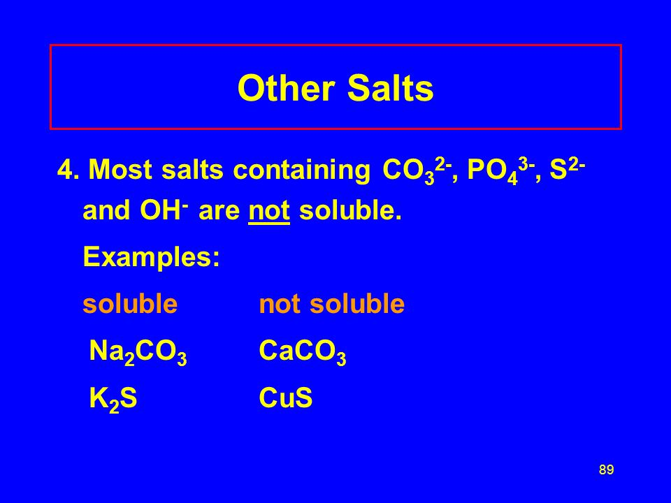 Other Salts 4. Most salts containing CO32-, PO43-, S2- and OH- are not soluble. Examples: soluble not soluble.