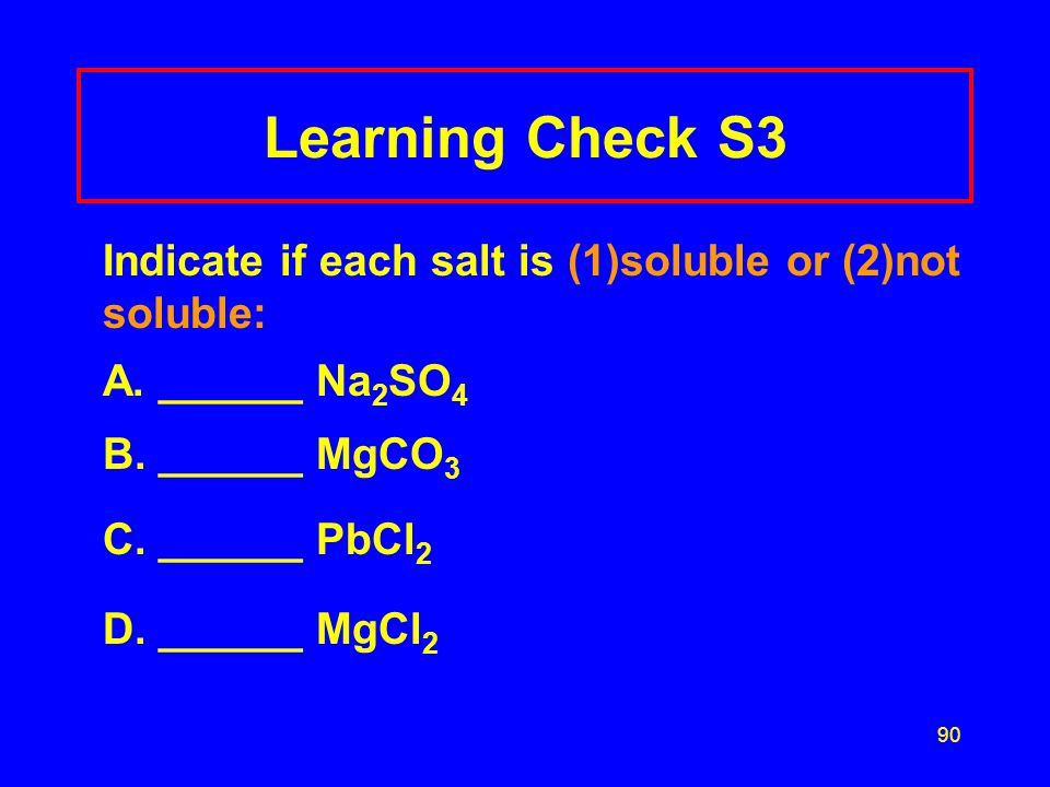 Learning Check S3 Indicate if each salt is (1)soluble or (2)not soluble: A. ______ Na2SO4. B. ______ MgCO3.