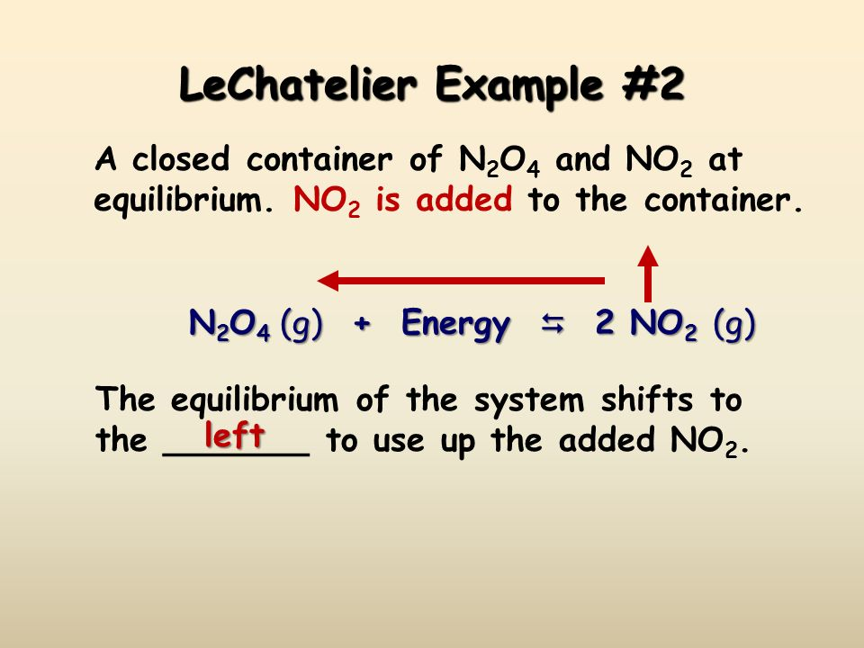 LeChatelier Example #2 A closed container of N2O4 and NO2 at equilibrium. NO2 is added to the container.