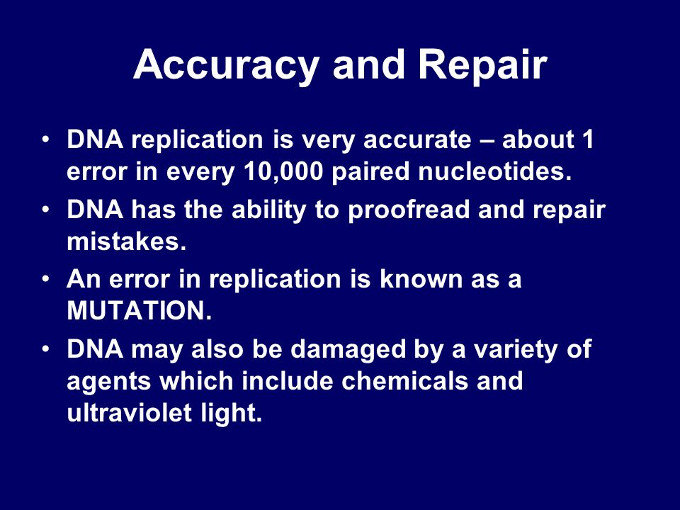 Accuracy and Repair DNA replication is very accurate – about 1 error in every 10,000 paired nucleotides.