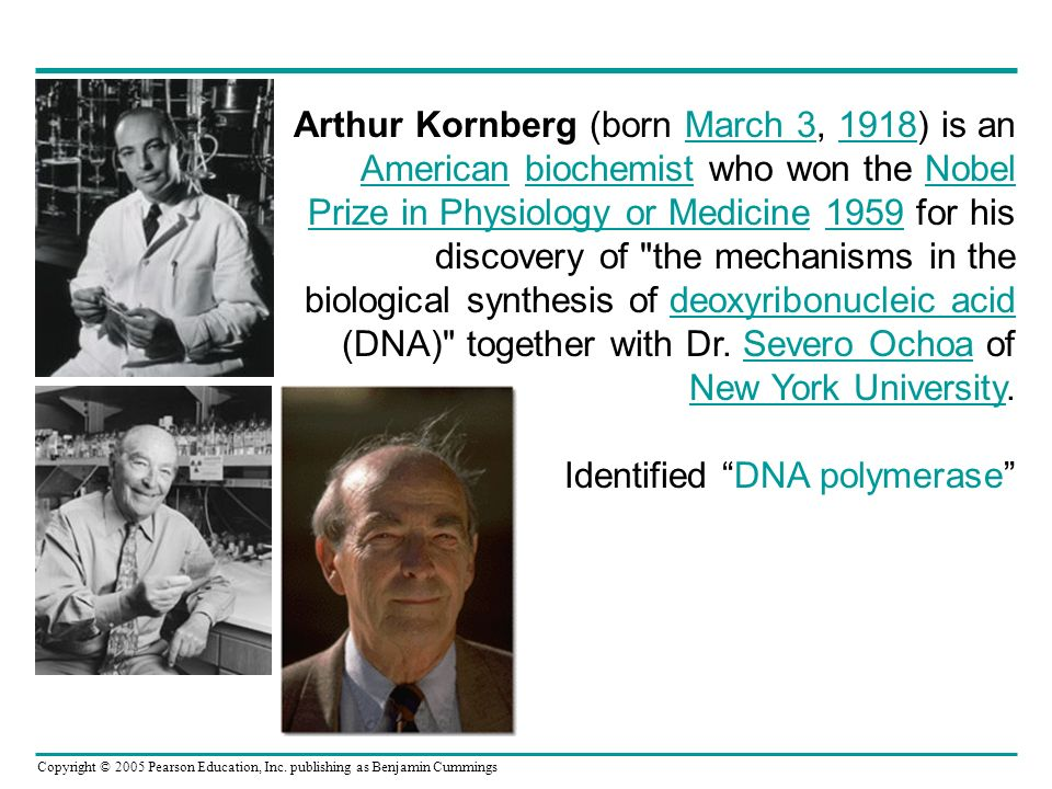 Arthur Kornberg (born March 3, 1918) is an American biochemist who won the Nobel Prize in Physiology or Medicine 1959 for his discovery of the mechanisms in the biological synthesis of deoxyribonucleic acid (DNA) together with Dr. Severo Ochoa of New York University.