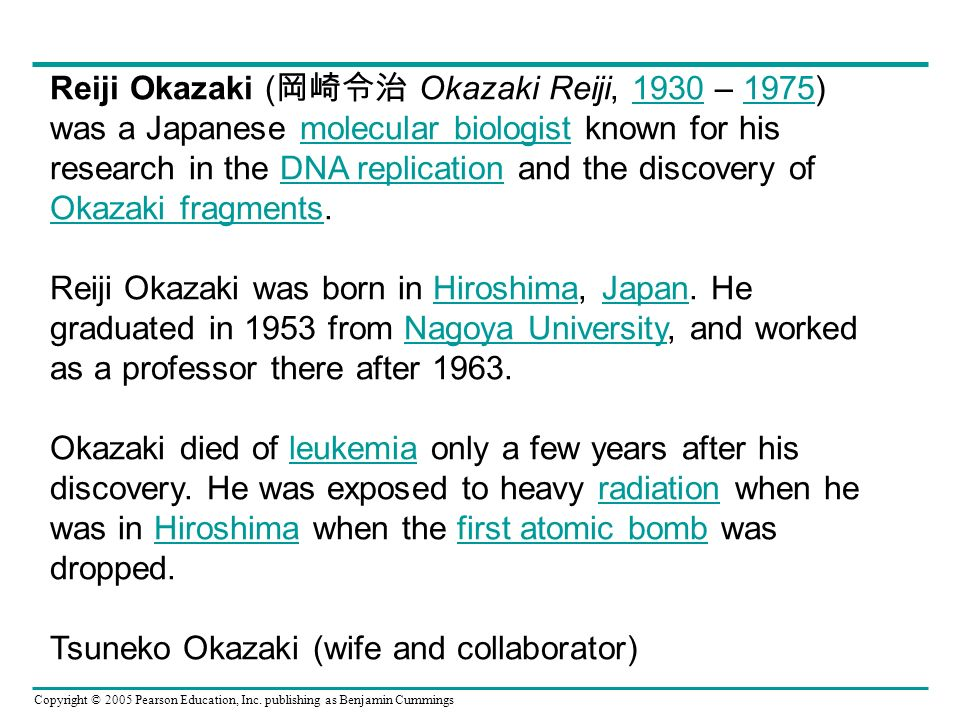 Reiji Okazaki (岡崎令治 Okazaki Reiji, 1930 – 1975) was a Japanese molecular biologist known for his research in the DNA replication and the discovery of Okazaki fragments.