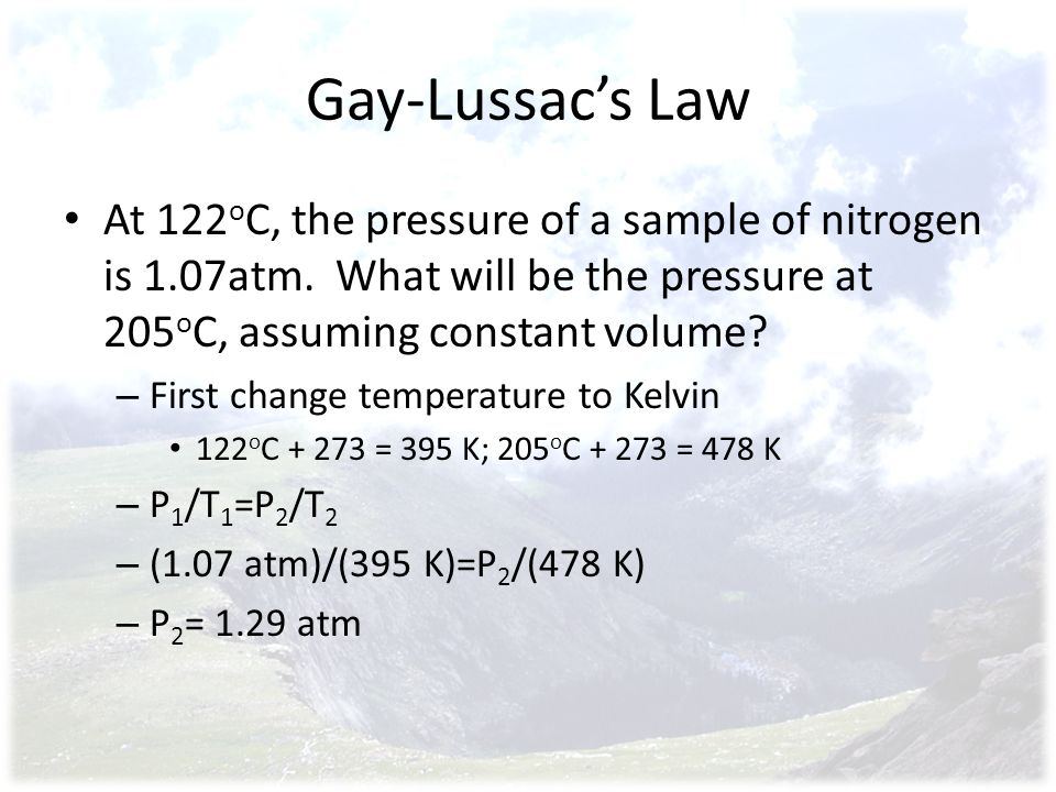 Gay-Lussac's Law At 122oC, the pressure of a sample of nitrogen is 1.07atm. What will be the pressure at 205oC, assuming constant volume