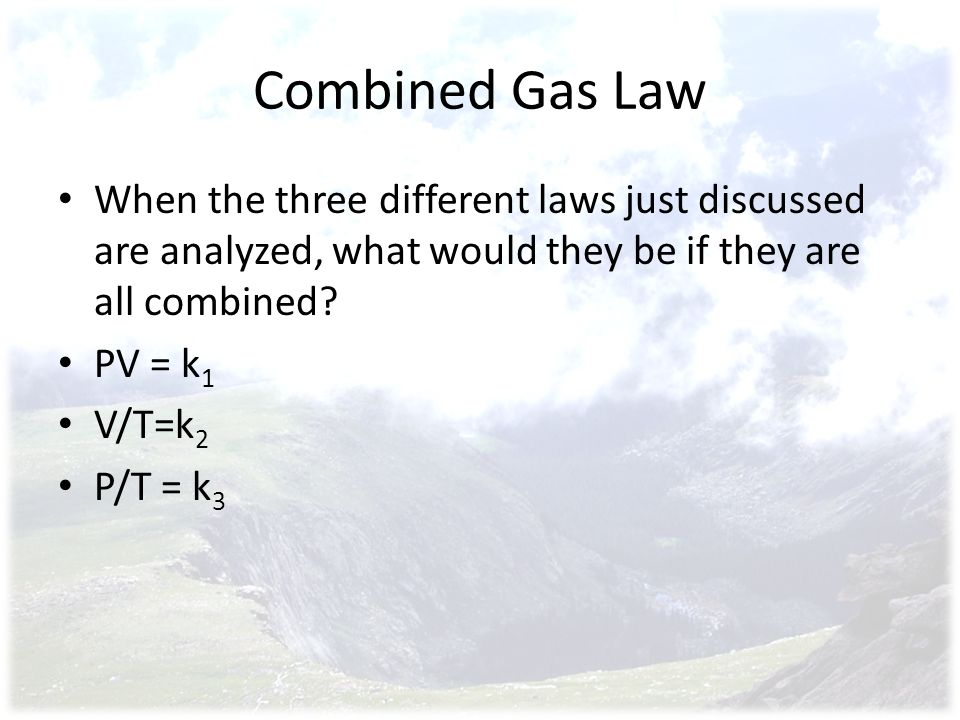 Combined Gas Law When the three different laws just discussed are analyzed, what would they be if they are all combined
