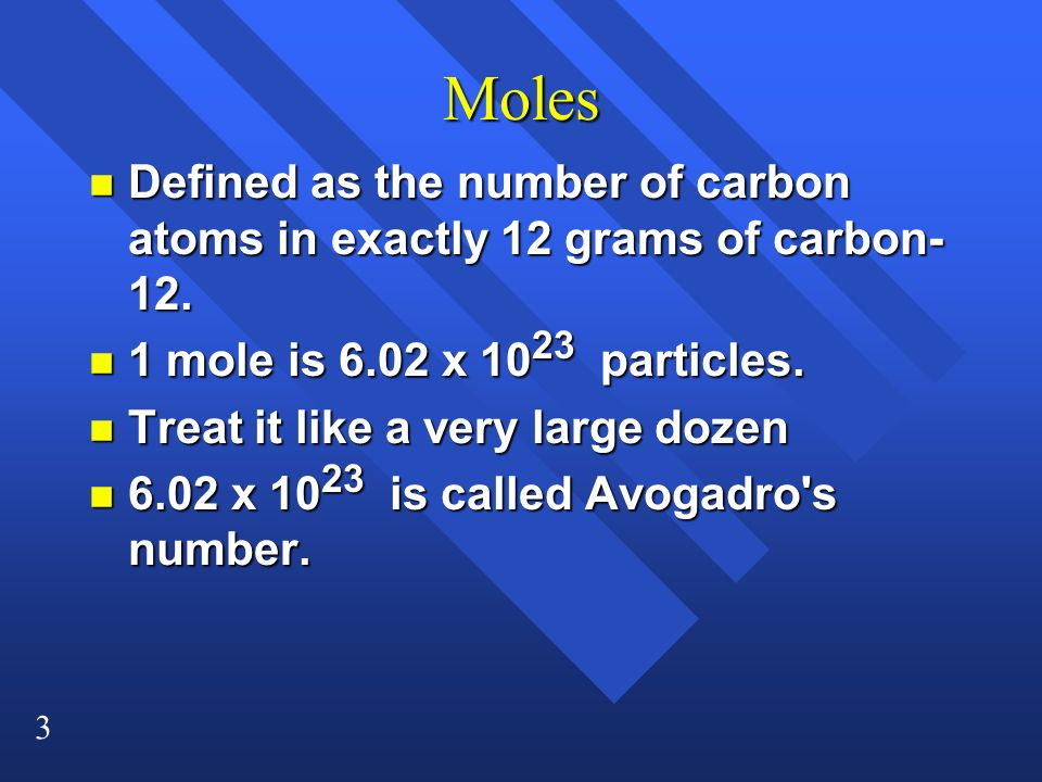 Moles Defined as the number of carbon atoms in exactly 12 grams of carbon-12. 1 mole is 6.02 x 1023 particles.