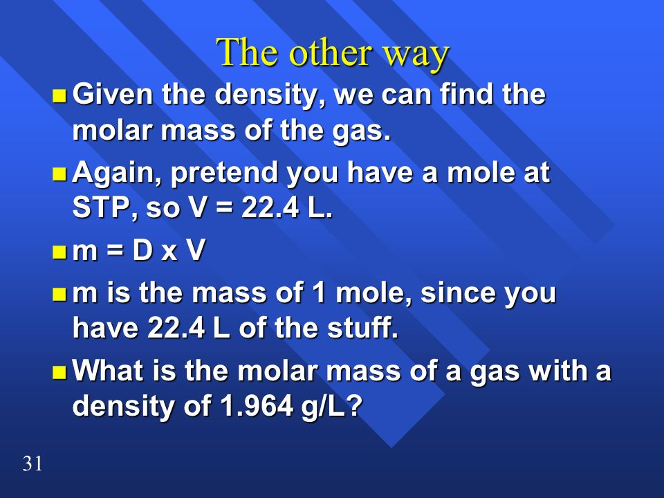 The other way Given the density, we can find the molar mass of the gas. Again, pretend you have a mole at STP, so V = 22.4 L.