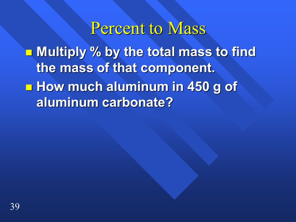 Percent to Mass Multiply % by the total mass to find the mass of that component.
