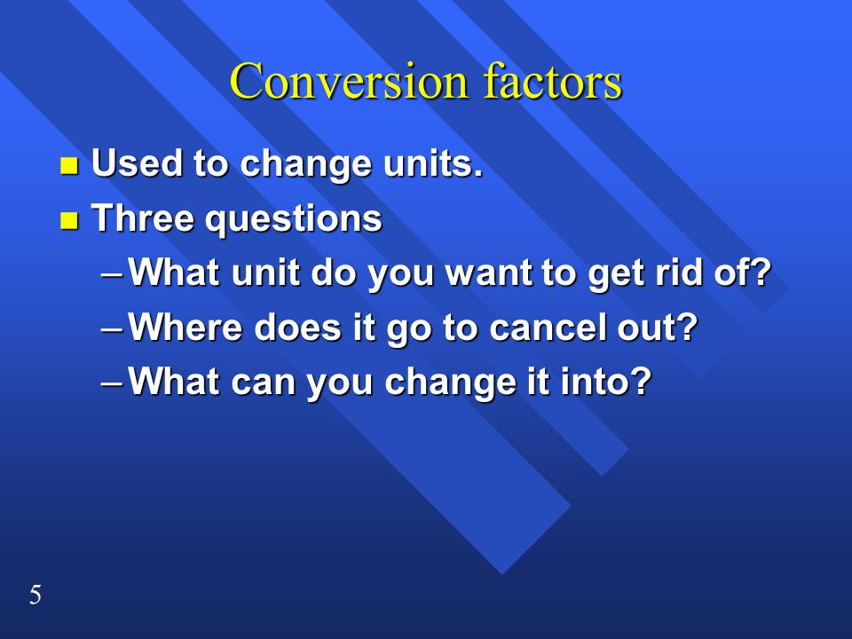 Conversion factors Used to change units. Three questions