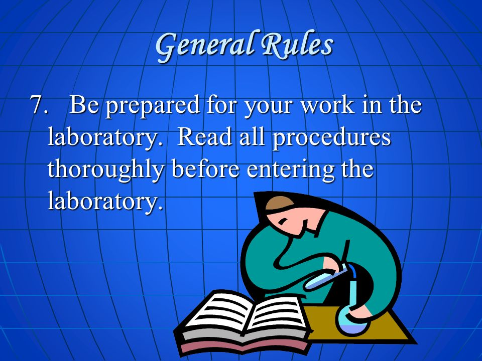 General Rules 7. Be prepared for your work in the laboratory.