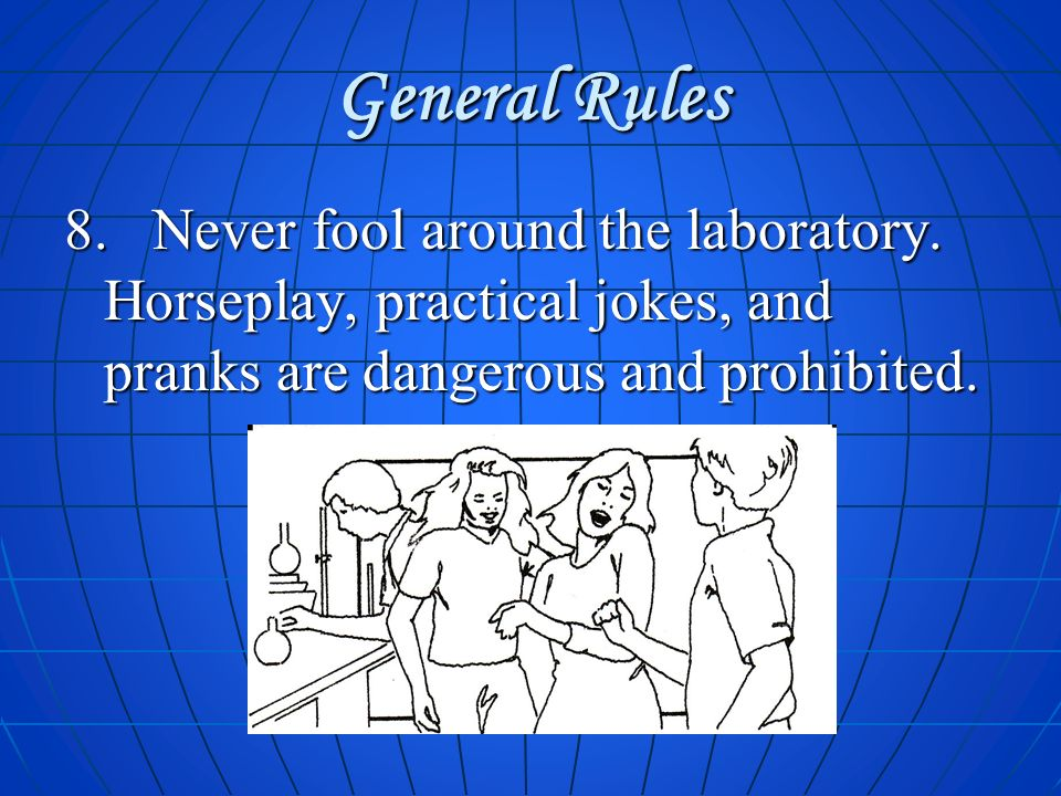 General Rules 8. Never fool around the laboratory.