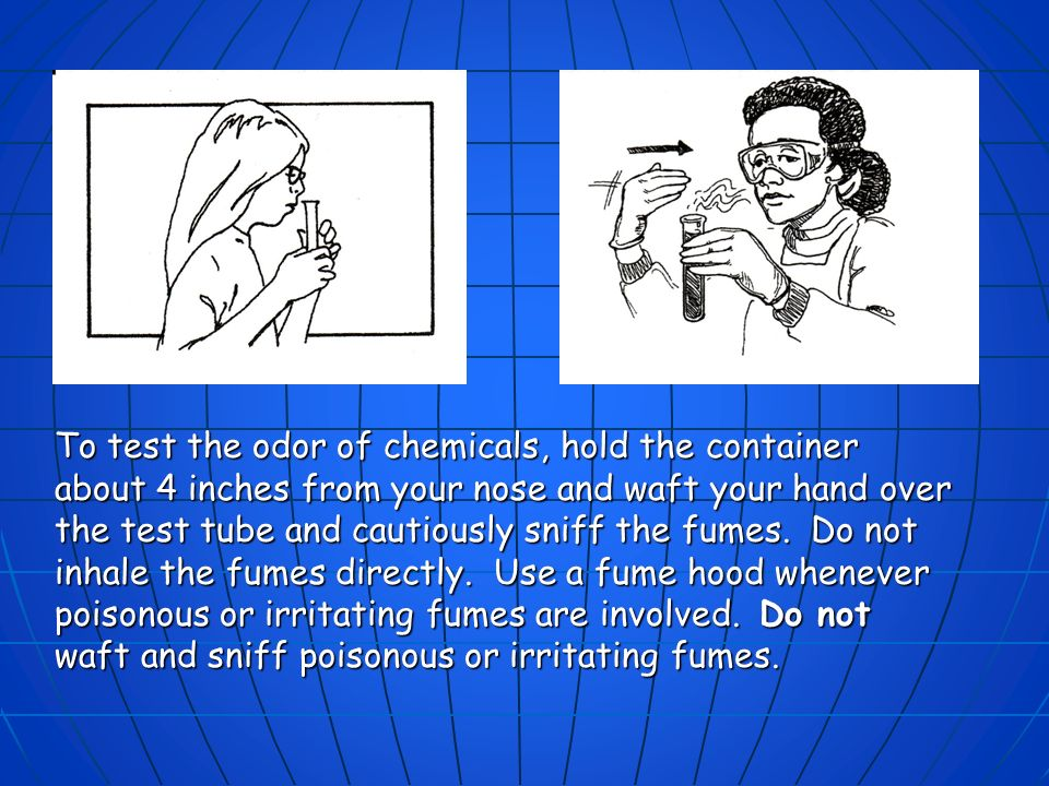 To test the odor of chemicals, hold the container about 4 inches from your nose and waft your hand over the test tube and cautiously sniff the fumes.