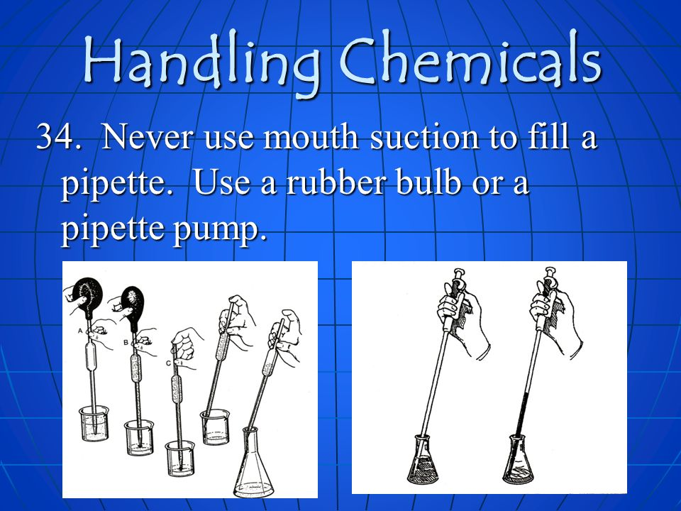 Handling Chemicals 34. Never use mouth suction to fill a pipette.