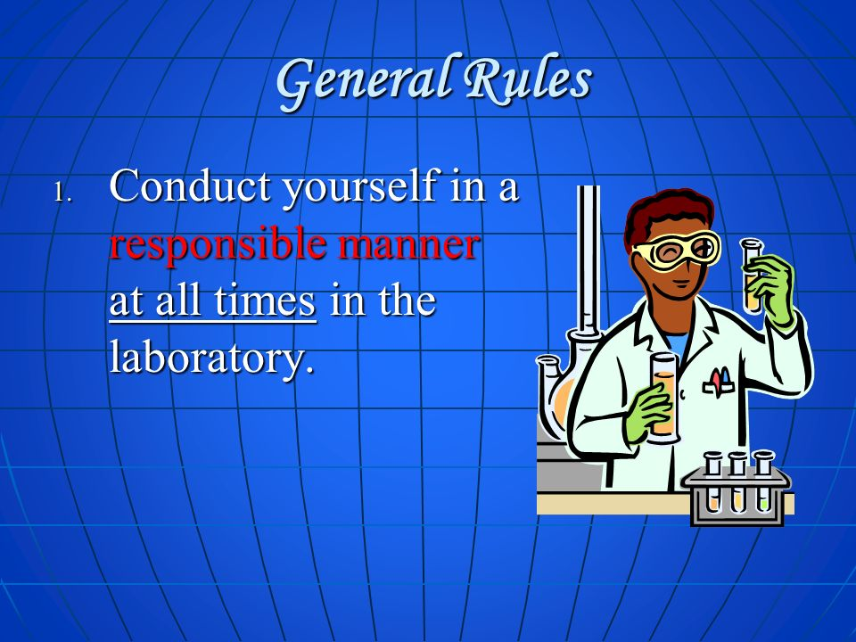 General Rules Conduct yourself in a responsible manner at all times in the laboratory.