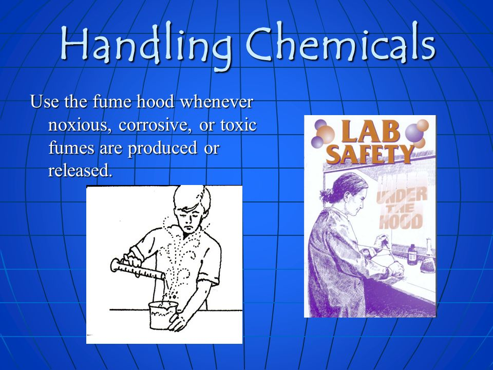 Handling Chemicals Use the fume hood whenever noxious, corrosive, or toxic fumes are produced or released.