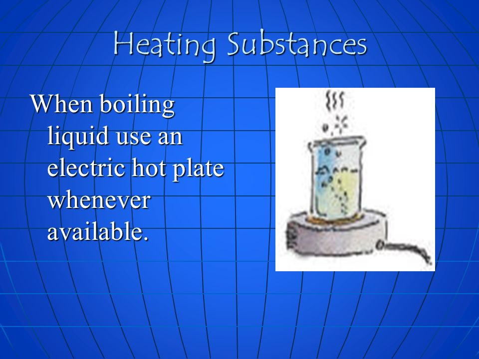 Heating Substances When boiling liquid use an electric hot plate whenever available.