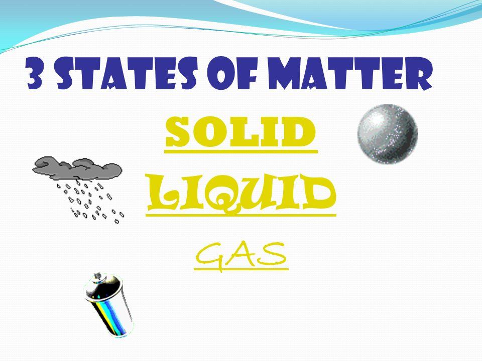 3 STATES OF MATTER SOLID LIQUID GAS