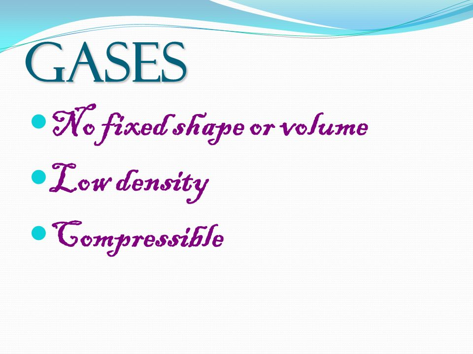 GASES No fixed shape or volume Low density Compressible