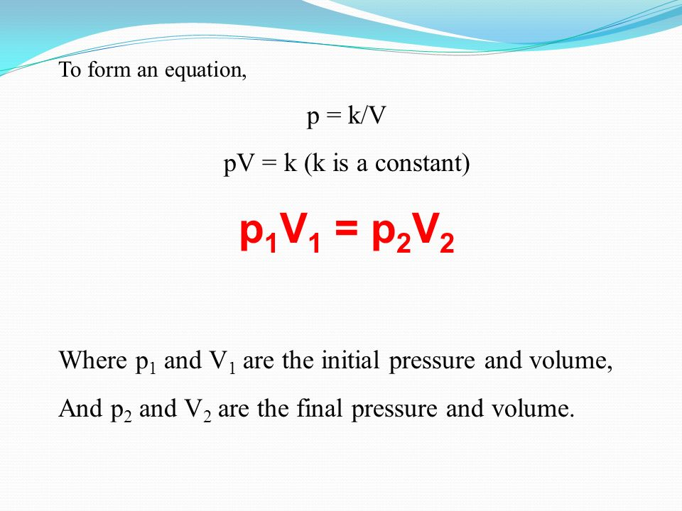 p1V1 = p2V2 p = k/V pV = k (k is a constant)