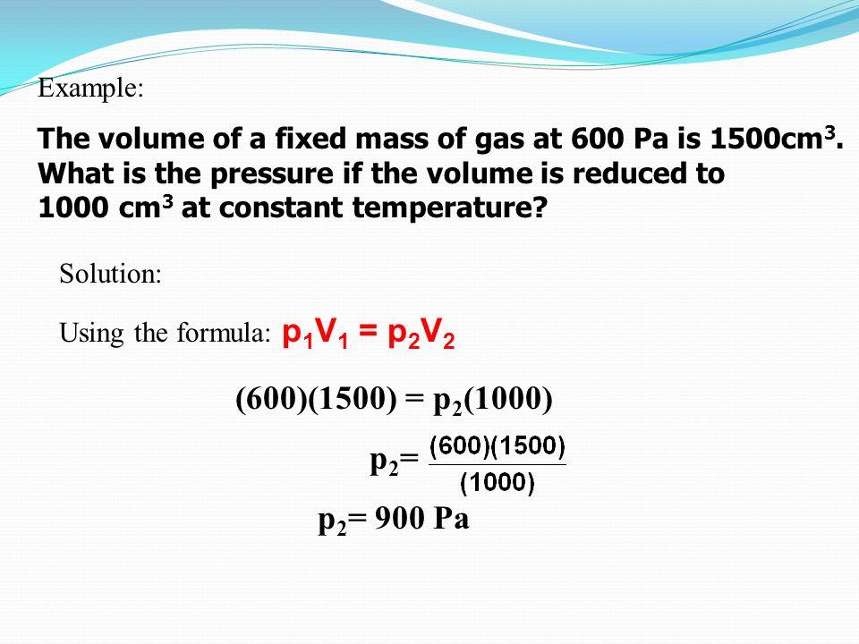 (600)(1500) = p2(1000) p2= p2= 900 Pa Example: