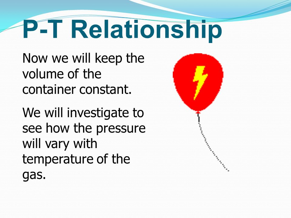 P-T RelationshipNow we will keep the volume of the container constant.