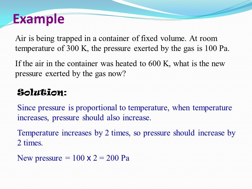 Example Air is being trapped in a container of fixed volume. At room temperature of 300 K, the pressure exerted by the gas is 100 Pa.