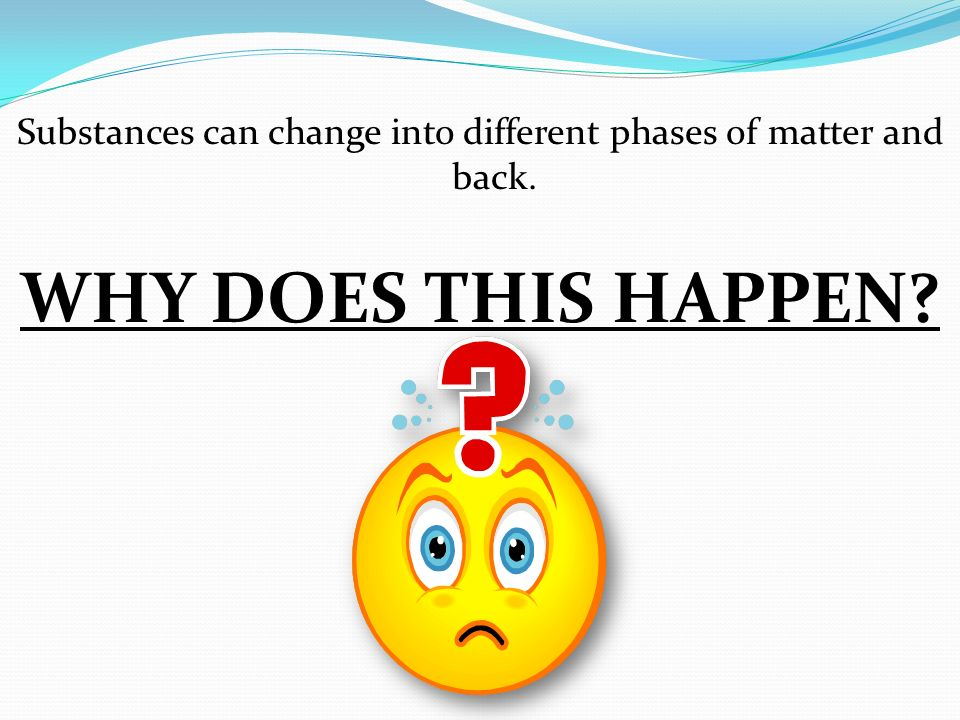 Substances can change into different phases of matter and back.
