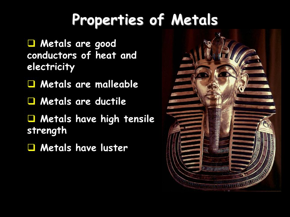 Properties of Metals Metals are good conductors of heat and electricity. Metals are malleable. Metals are ductile.