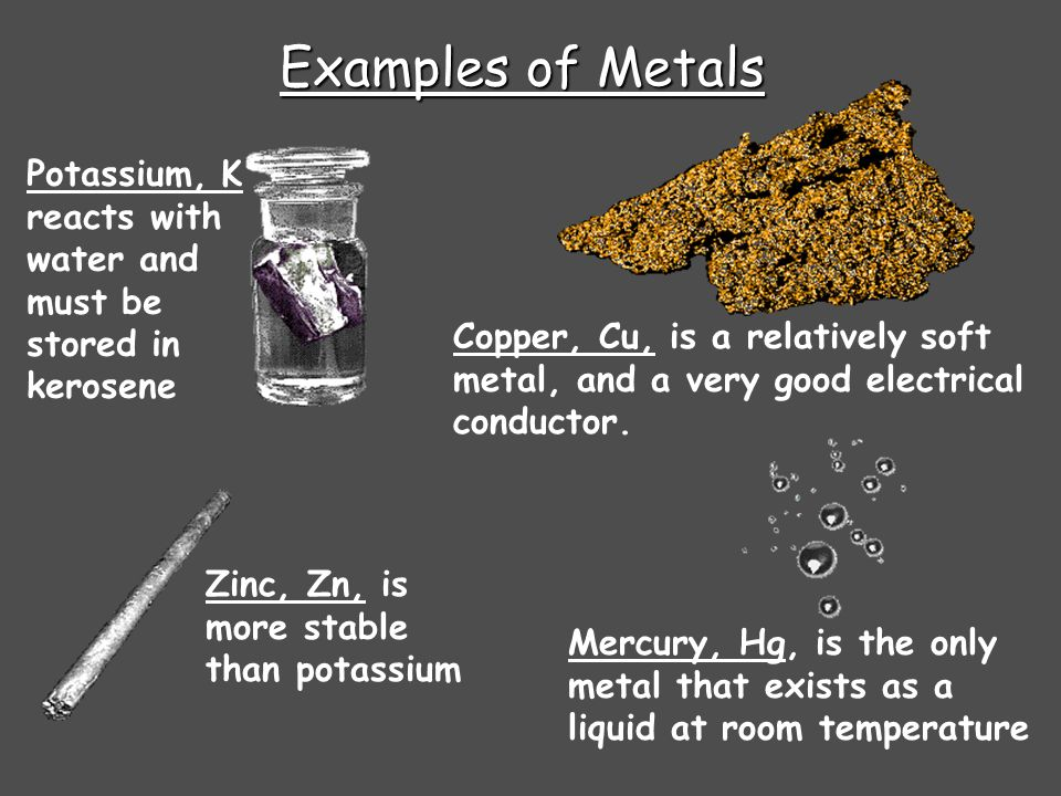 Examples of MetalsPotassium, K reacts with water and must be stored in kerosene.