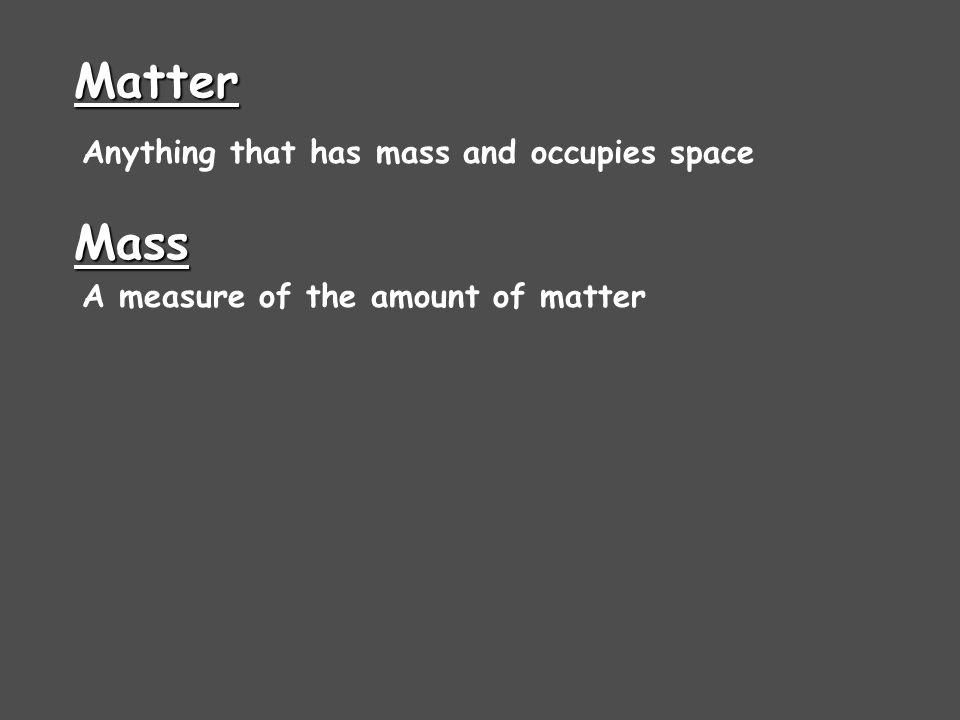 Matter Mass Anything that has mass and occupies space