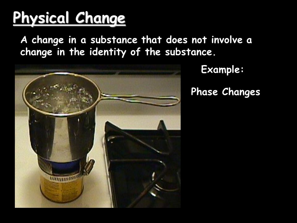 Physical Change A change in a substance that does not involve a change in the identity of the substance.