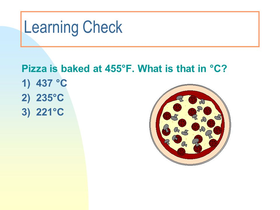 Learning Check Pizza is baked at 455°F. What is that in °C 1) 437 °C
