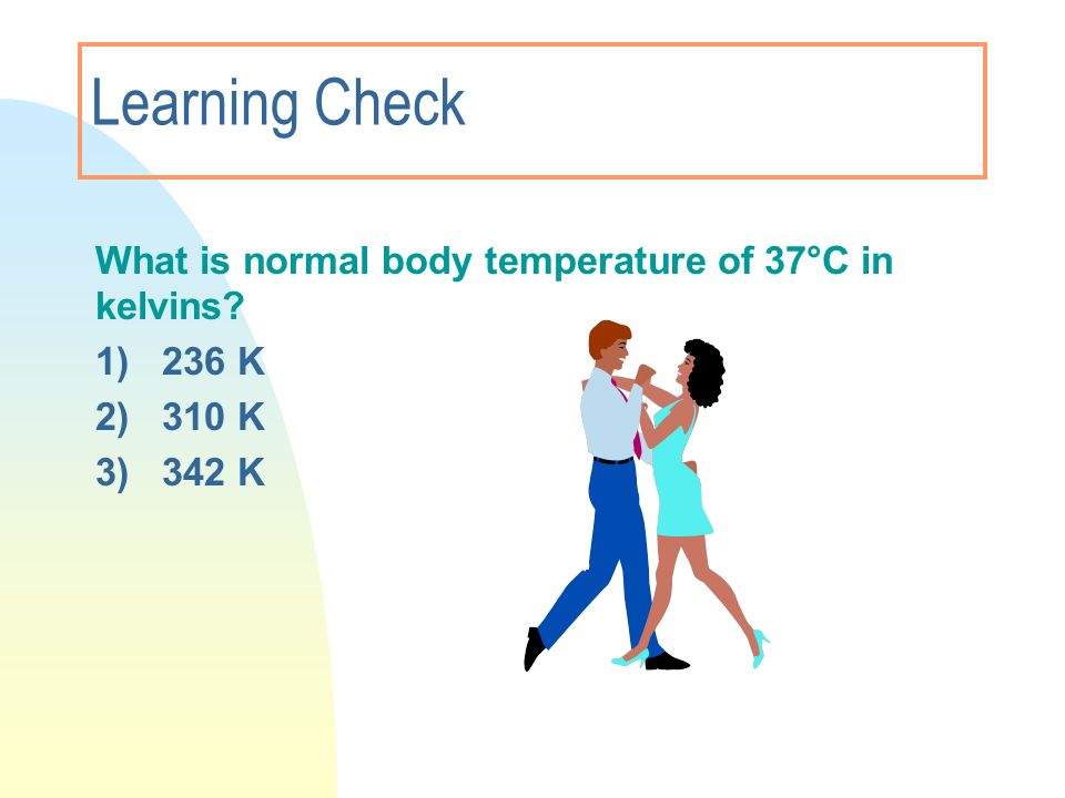 3/28/2017 Learning Check. What is normal body temperature of 37°C in kelvins 1) 236 K. 2) 310 K.