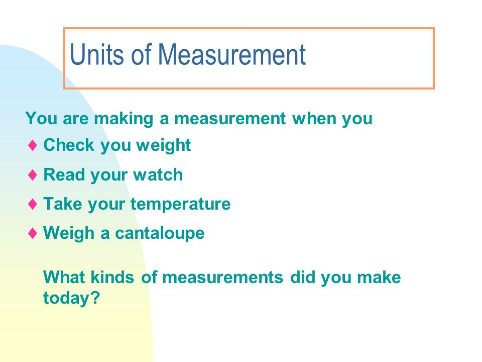 Units of Measurement You are making a measurement when you