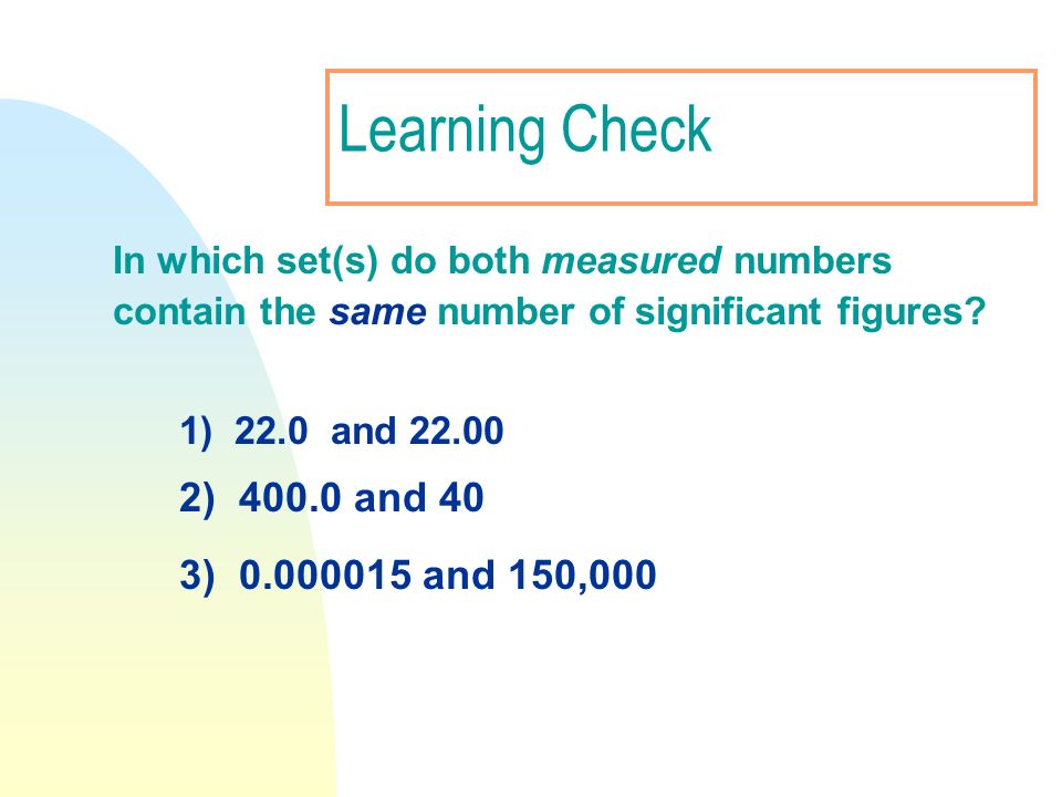 Learning Check 2) 400.0 and 40 3) 0.000015 and 150,000
