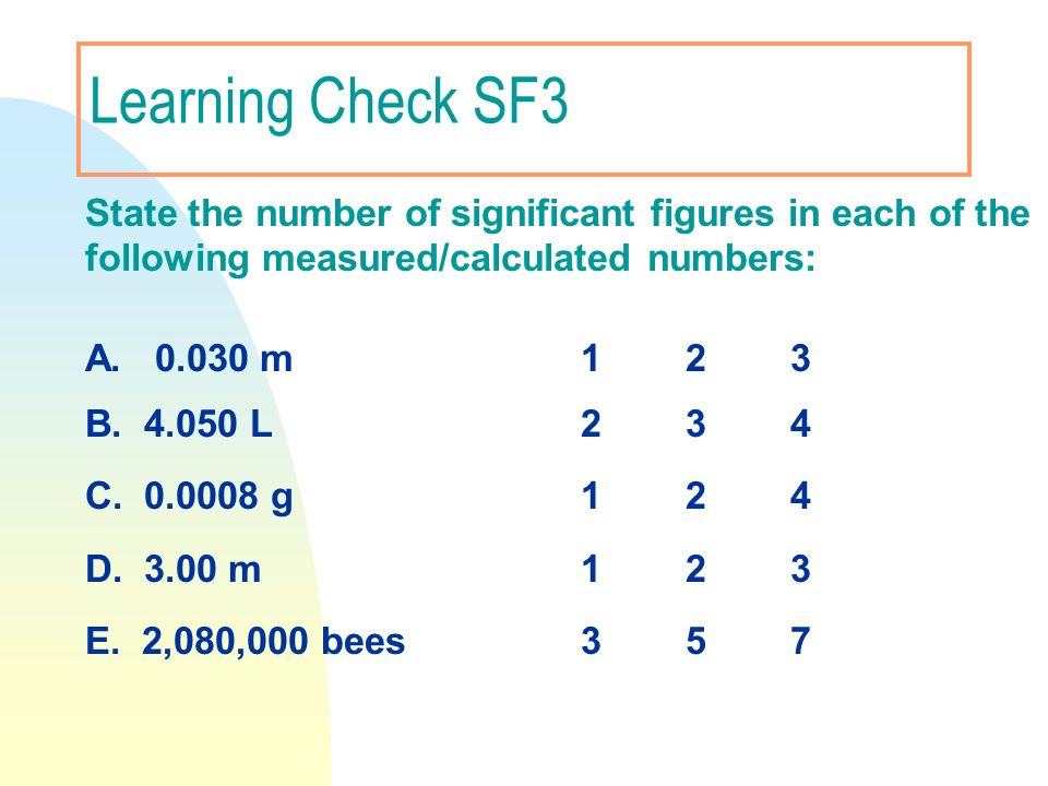 Learning Check SF3 A. 0.030 m 1 2 3 B. 4.050 L 2 3 4 C. 0.0008 g 1 2 4