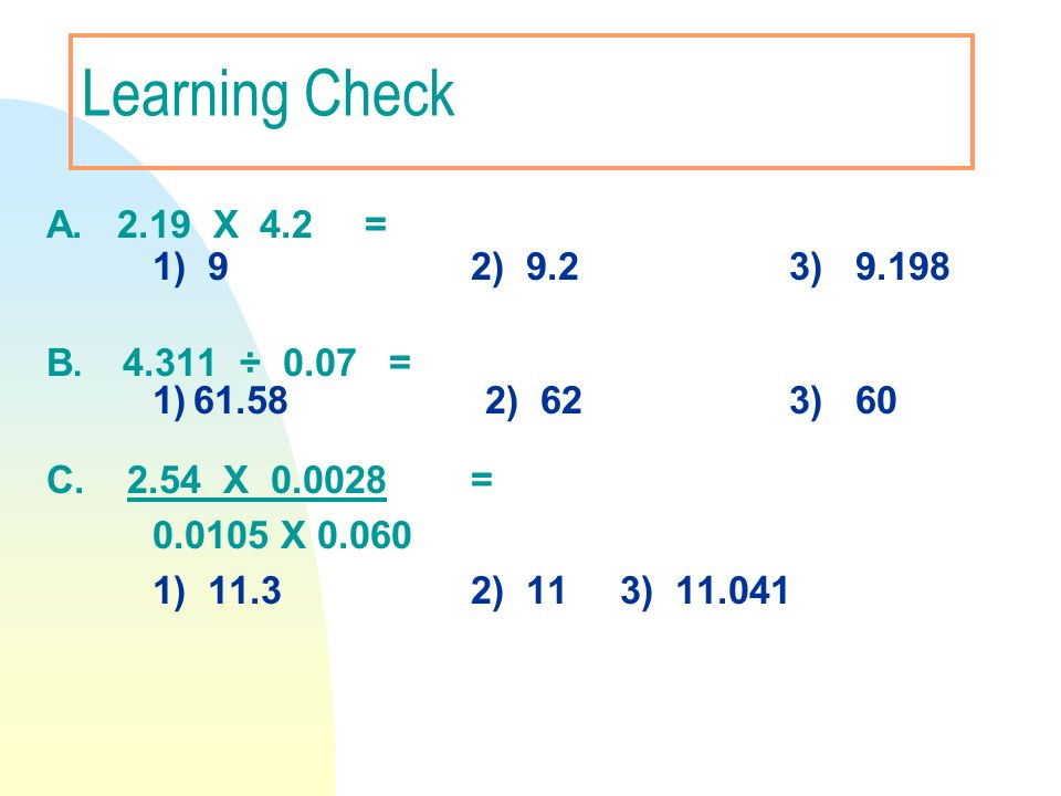 Learning Check A. 2.19 X 4.2 = 1) 9 2) 9.2 3) 9.198 B. 4.311 ÷ 0.07 =