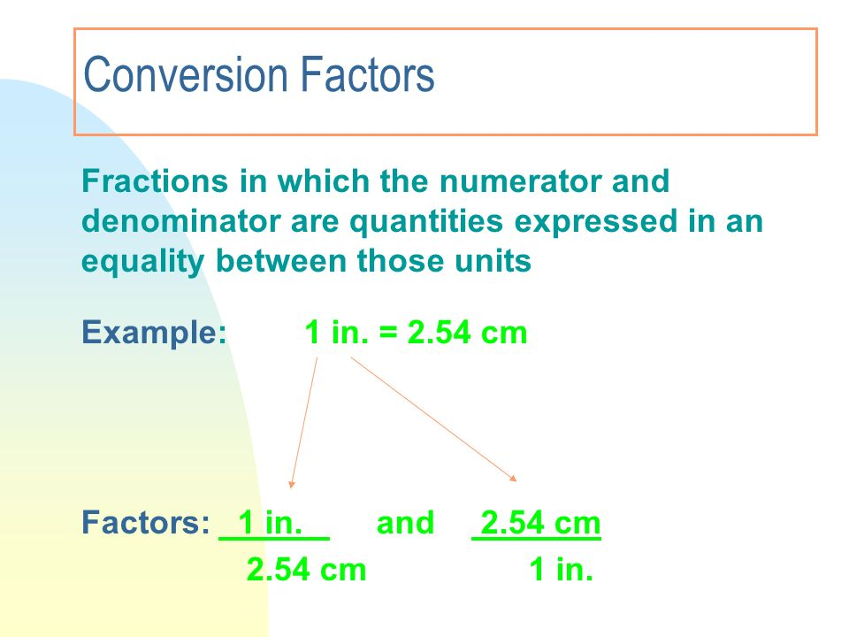 3/28/2017 Conversion Factors. Fractions in which the numerator and denominator are quantities expressed in an equality between those units.
