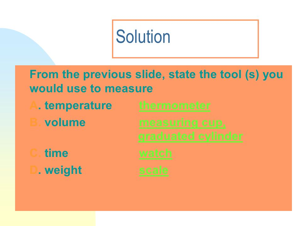 3/28/2017 Solution. From the previous slide, state the tool (s) you would use to measure. A. temperature thermometer.